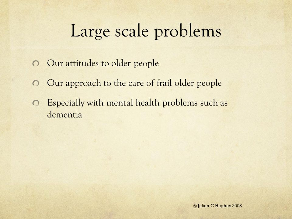 Large scale problems Our attitudes to older people Our approach to the care of frail older people Especially with mental health problems such as dementia © Julian C Hughes 2008