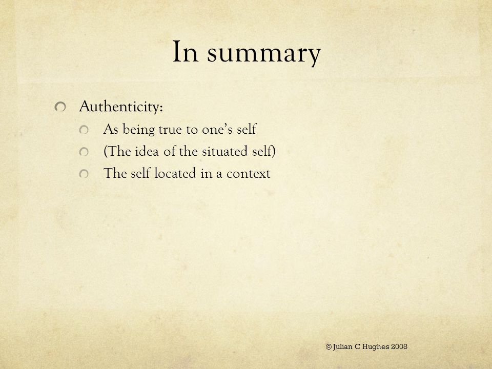 In summary Authenticity: As being true to one's self (The idea of the situated self) The self located in a context © Julian C Hughes 2008