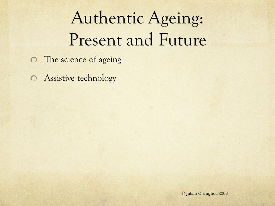 Authentic Ageing: Present and Future The science of ageing Assistive technology © Julian C Hughes 2008