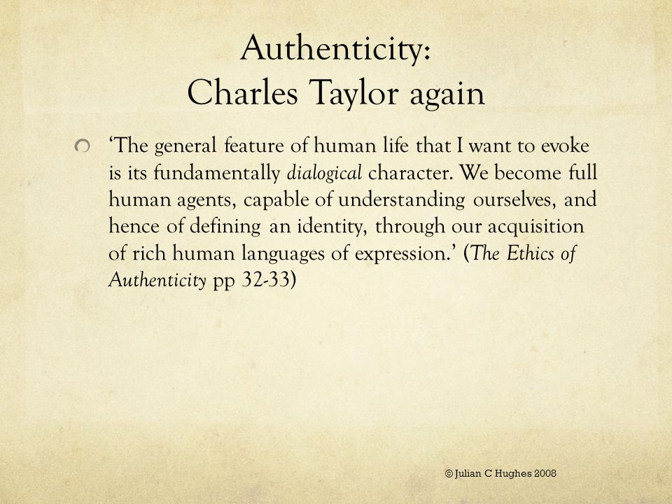 Authenticity: Charles Taylor again 'The general feature of human life that I want to evoke is its fundamentally dialogical character.
