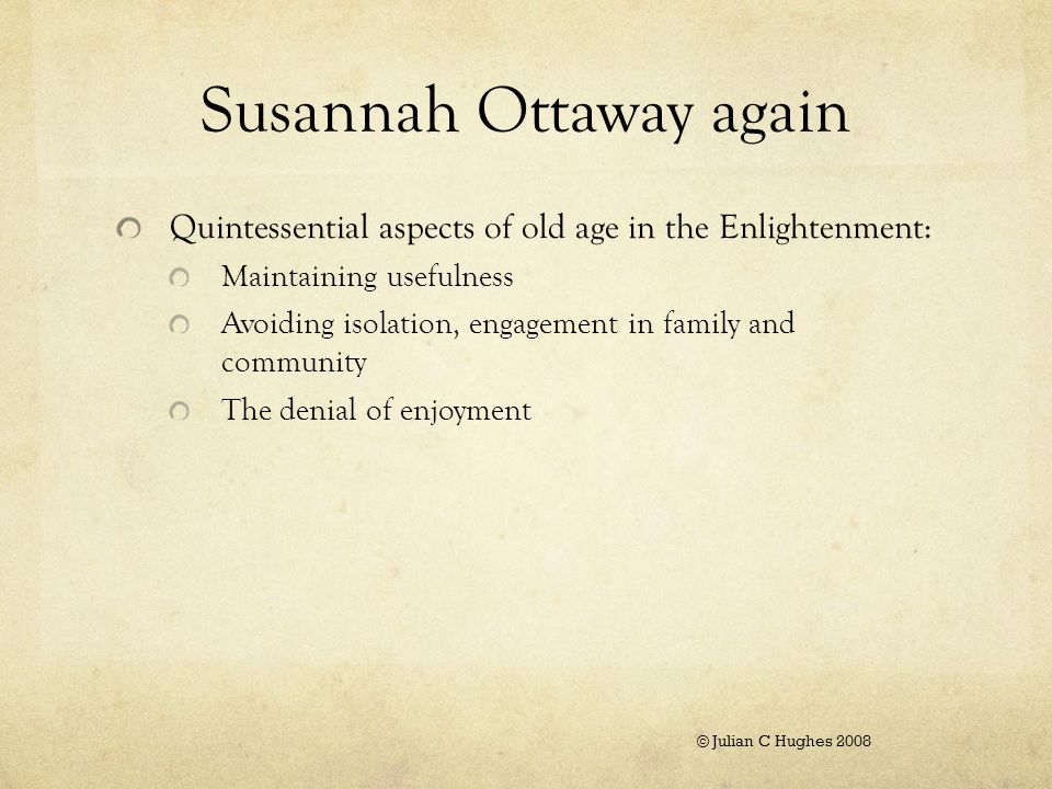 Susannah Ottaway again Quintessential aspects of old age in the Enlightenment: Maintaining usefulness Avoiding isolation, engagement in family and community The denial of enjoyment © Julian C Hughes 2008