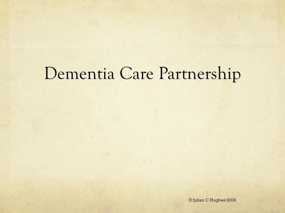 Dementia Care Partnership © Julian C Hughes 2008