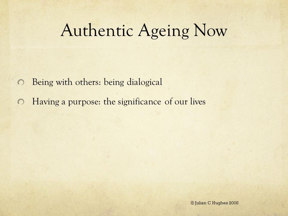 Authentic Ageing Now Being with others: being dialogical Having a purpose: the significance of our lives © Julian C Hughes 2008