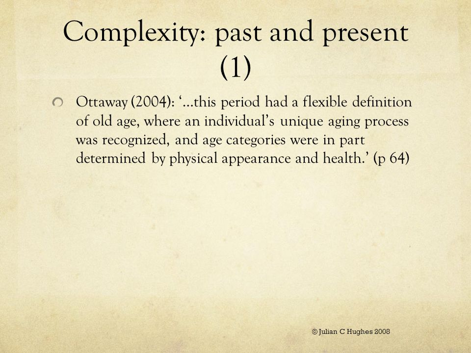 Complexity: past and present (1) Ottaway (2004): '…this period had a flexible definition of old age, where an individual's unique aging process was recognized, and age categories were in part determined by physical appearance and health.' (p 64) © Julian C Hughes 2008