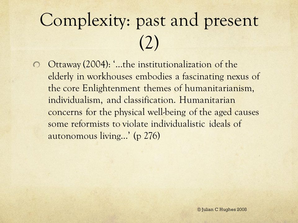 Complexity: past and present (3) Ottaway (2004):'Advanced age often was valued in and of itself, and there was a common assumption that the aged would remain valuable and contributing members of their communities.' (p 98) © Julian C Hughes 2008