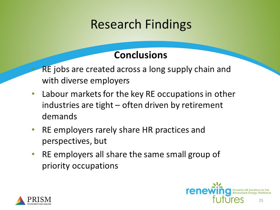 35 Research Findings Conclusions RE jobs are created across a long supply chain and with diverse employers Labour markets for the key RE occupations in other industries are tight – often driven by retirement demands RE employers rarely share HR practices and perspectives, but RE employers all share the same small group of priority occupations