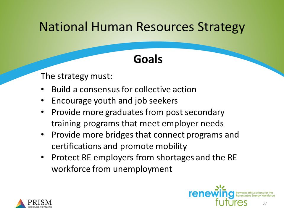 37 National Human Resources Strategy Goals The strategy must: Build a consensus for collective action Encourage youth and job seekers Provide more graduates from post secondary training programs that meet employer needs Provide more bridges that connect programs and certifications and promote mobility Protect RE employers from shortages and the RE workforce from unemployment