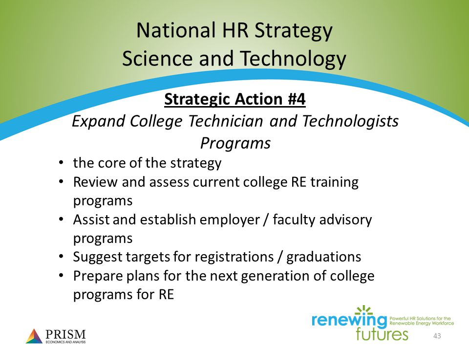 43 National HR Strategy Science and Technology Strategic Action #4 Expand College Technician and Technologists Programs the core of the strategy Review and assess current college RE training programs Assist and establish employer / faculty advisory programs Suggest targets for registrations / graduations Prepare plans for the next generation of college programs for RE