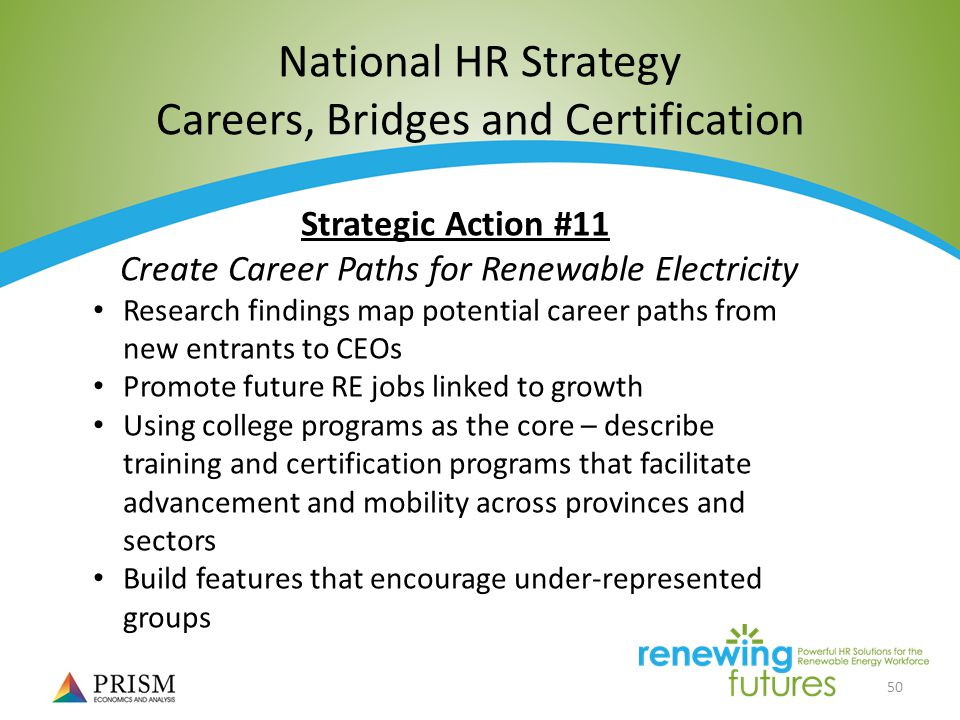 50 National HR Strategy Careers, Bridges and Certification Strategic Action #11 Create Career Paths for Renewable Electricity Research findings map potential career paths from new entrants to CEOs Promote future RE jobs linked to growth Using college programs as the core – describe training and certification programs that facilitate advancement and mobility across provinces and sectors Build features that encourage under-represented groups