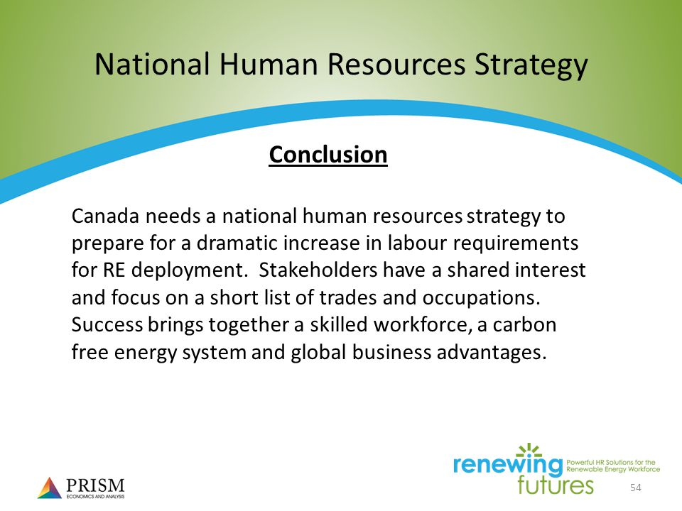 54 National Human Resources Strategy Conclusion Canada needs a national human resources strategy to prepare for a dramatic increase in labour requirements for RE deployment.