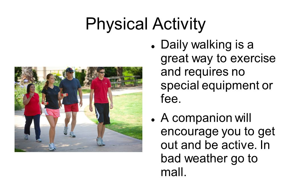 Physical Activity Daily walking is a great way to exercise and requires no special equipment or fee.