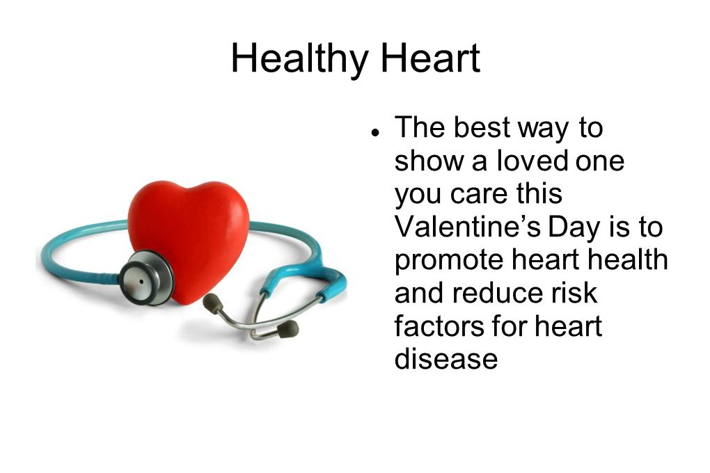 Healthy Heart The best way to show a loved one you care this Valentine's Day is to promote heart health and reduce risk factors for heart disease
