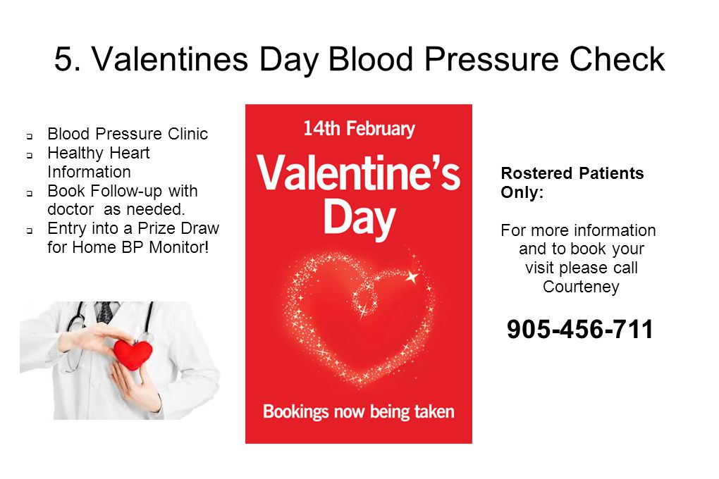 5. Valentines Day Blood Pressure Check Rostered Patients Only: For more information and to book your visit please call Courteney 905-456-711  Blood P