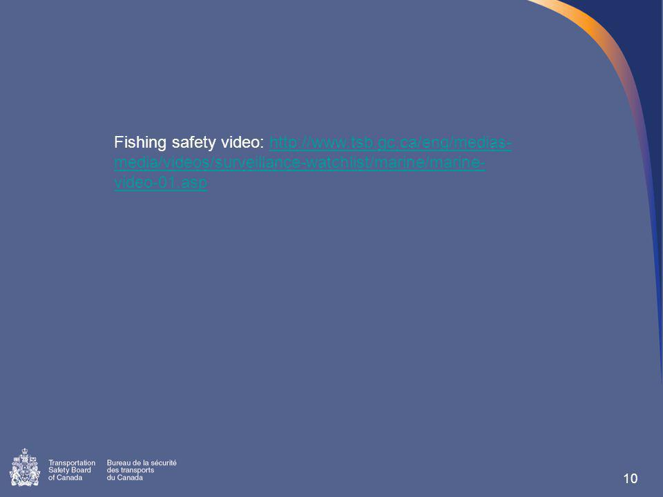 10 Fishing safety video: http://www.tsb.gc.ca/eng/medias- media/videos/surveillance-watchlist/marine/marine- video-01.asphttp://www.tsb.gc.ca/eng/medias- media/videos/surveillance-watchlist/marine/marine- video-01.asp