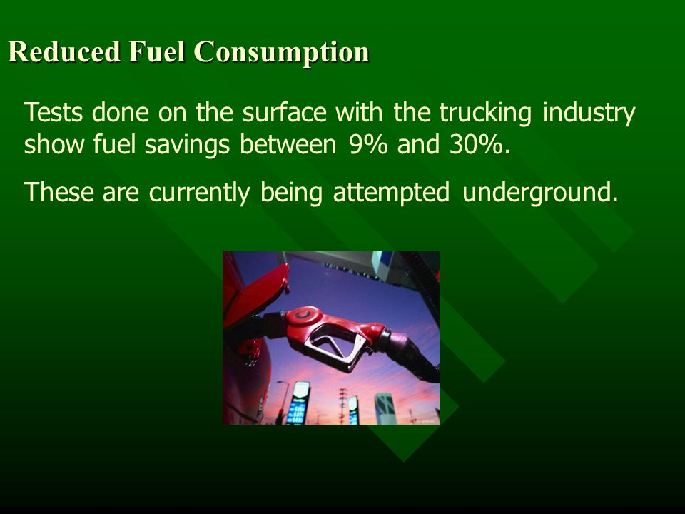Reduced Fuel Consumption Tests done on the surface with the trucking industry show fuel savings between 9% and 30%.
