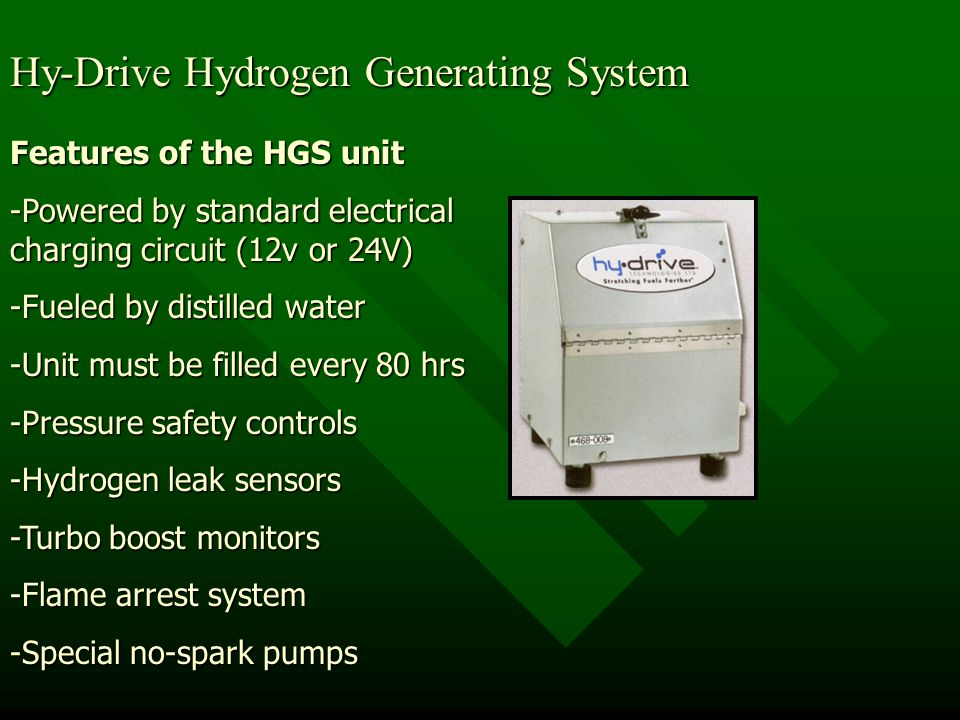 Hy-Drive Hydrogen Generating System Features of the HGS unit -Powered by standard electrical charging circuit (12v or 24V) -Fueled by distilled water -Unit must be filled every 80 hrs -Pressure safety controls -Hydrogen leak sensors -Turbo boost monitors -Flame arrest system -Special no-spark pumps