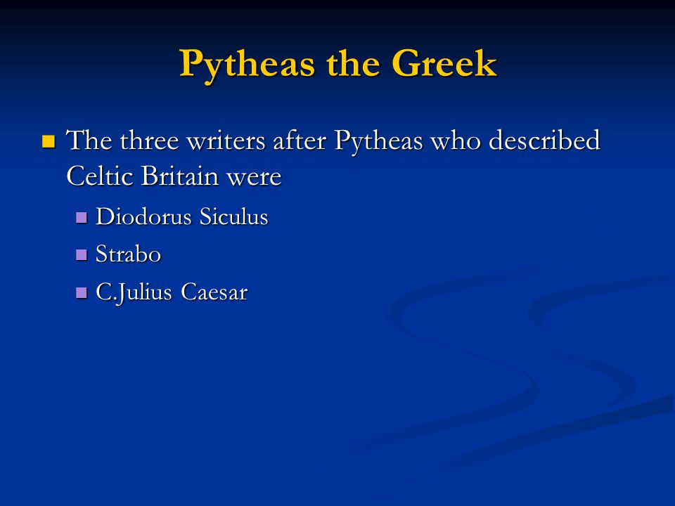 Pytheas the Greek The three writers after Pytheas who described Celtic Britain were The three writers after Pytheas who described Celtic Britain were