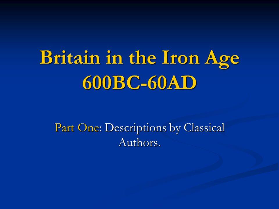 Britain in the Iron Age 600BC-60AD Part One: Descriptions by Classical Authors.