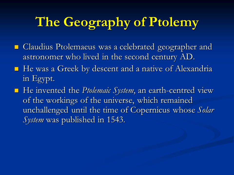 The Geography of Ptolemy Claudius Ptolemaeus was a celebrated geographer and astronomer who lived in the second century AD. Claudius Ptolemaeus was a
