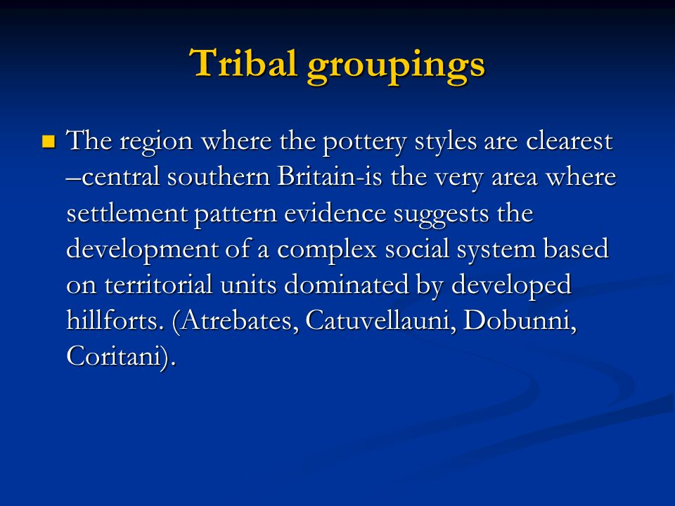 Tribal groupings The region where the pottery styles are clearest –central southern Britain-is the very area where settlement pattern evidence suggest