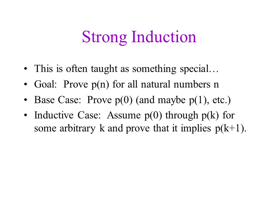 Strong Induction This is often taught as something special… Goal: Prove p(n) for all natural numbers n Base Case: Prove p(0) (and maybe p(1), etc.) Inductive Case: Assume p(0) through p(k) for some arbitrary k and prove that it implies p(k+1).