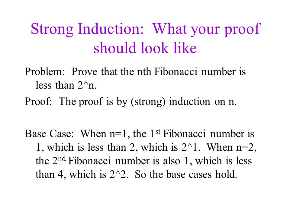 Strong Induction: What your proof should look like Problem: Prove that the nth Fibonacci number is less than 2^n.