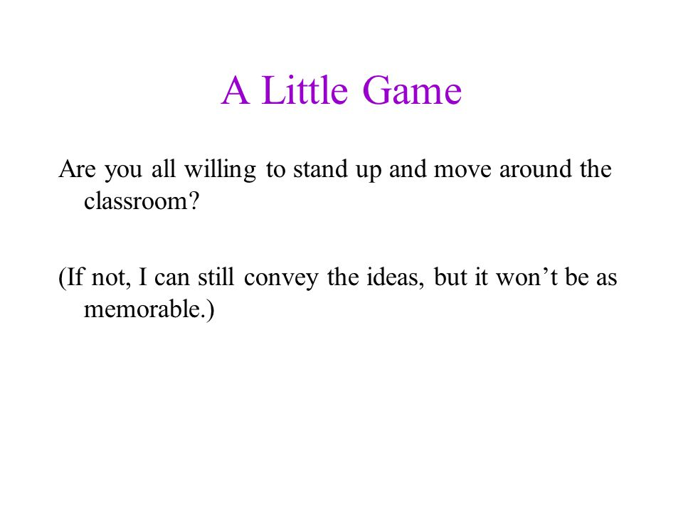 A Little Game Are you all willing to stand up and move around the classroom.