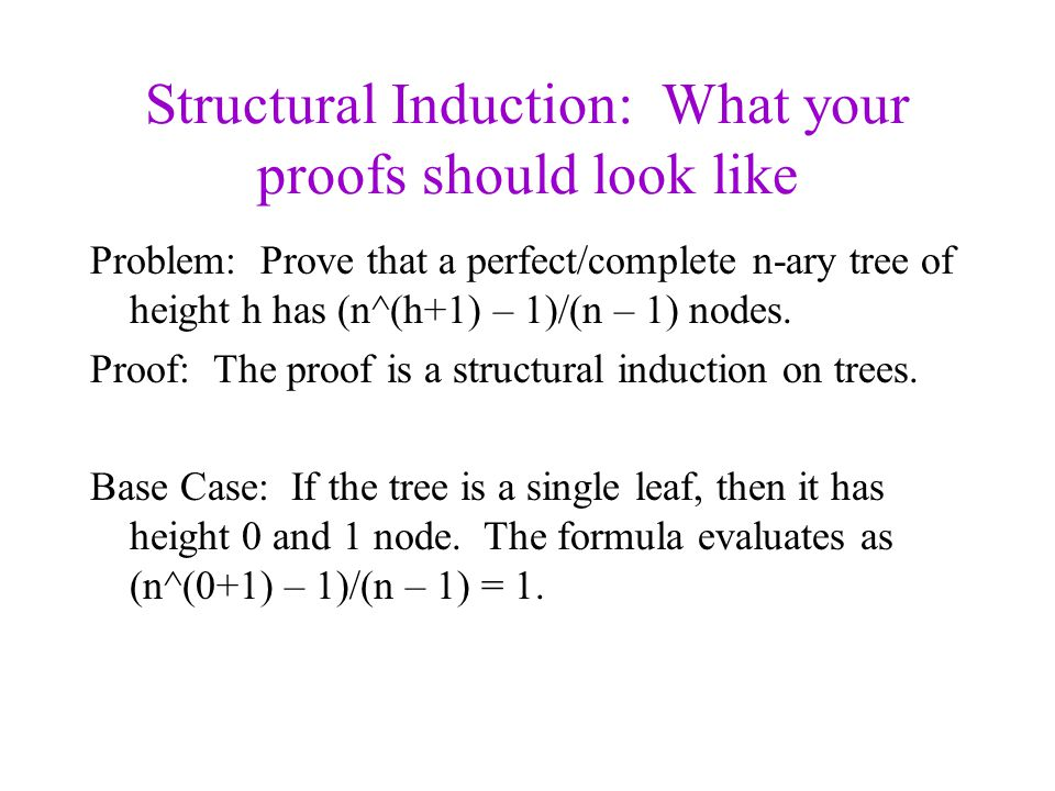 Structural Induction: What your proofs should look like Problem: Prove that a perfect/complete n-ary tree of height h has (n^(h+1) – 1)/(n – 1) nodes.