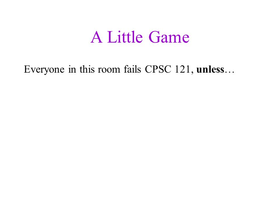 A Little Game Everyone in this room fails CPSC 121, unless… you make yourself safe by following these rules: 1.