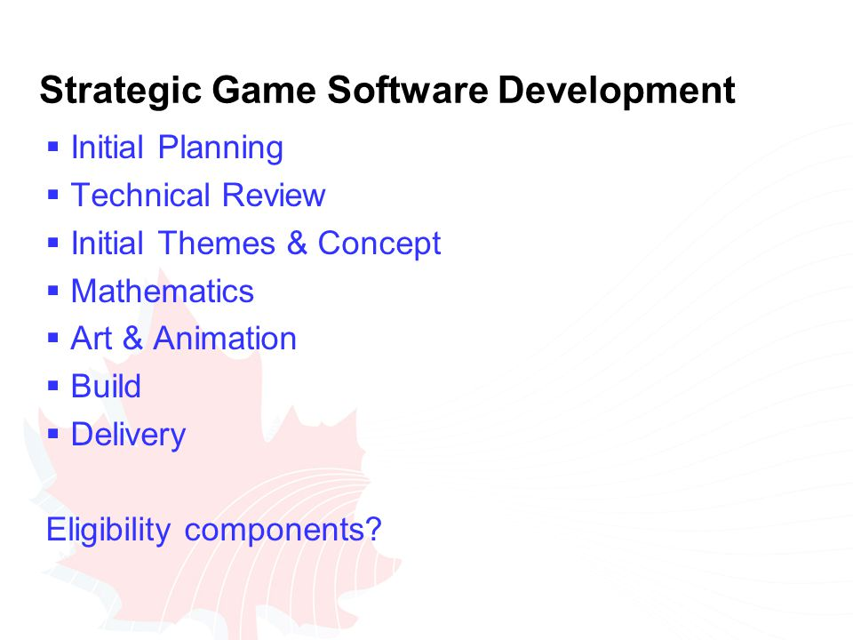 Strategic Game Software Development  Initial Planning  Technical Review  Initial Themes & Concept  Mathematics  Art & Animation  Build  Delivery Eligibility components