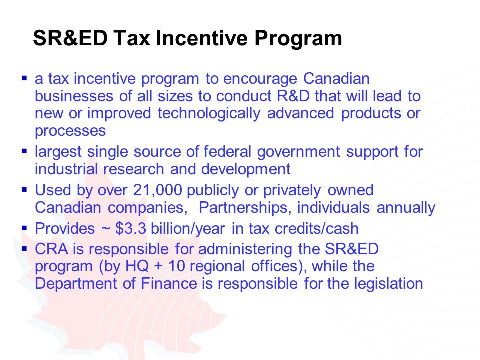 SR&ED Tax Incentive Program  a tax incentive program to encourage Canadian businesses of all sizes to conduct R&D that will lead to new or improved technologically advanced products or processes  largest single source of federal government support for industrial research and development  Used by over 21,000 publicly or privately owned Canadian companies, Partnerships, individuals annually  Provides ~ $3.3 billion/year in tax credits/cash  CRA is responsible for administering the SR&ED program (by HQ + 10 regional offices), while the Department of Finance is responsible for the legislation
