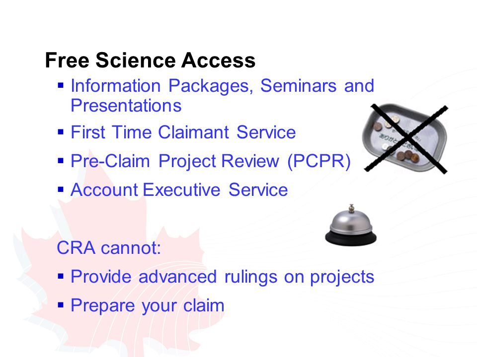 Free Science Access  Information Packages, Seminars and Presentations  First Time Claimant Service  Pre-Claim Project Review (PCPR)  Account Executive Service CRA cannot:  Provide advanced rulings on projects  Prepare your claim