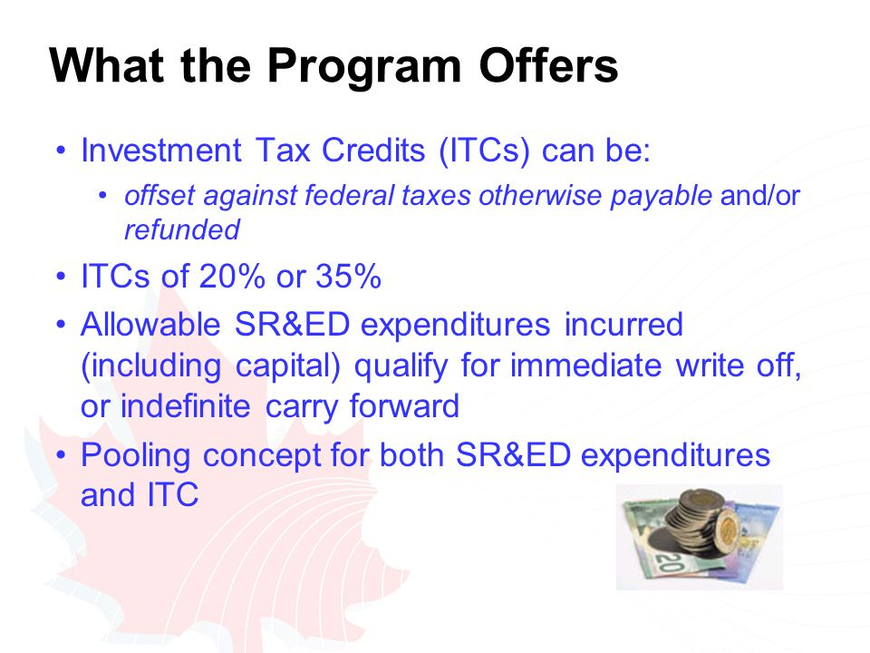 What the Program Offers Investment Tax Credits (ITCs) can be: offset against federal taxes otherwise payable and/or refunded ITCs of 20% or 35% Allowable SR&ED expenditures incurred (including capital) qualify for immediate write off, or indefinite carry forward Pooling concept for both SR&ED expenditures and ITC