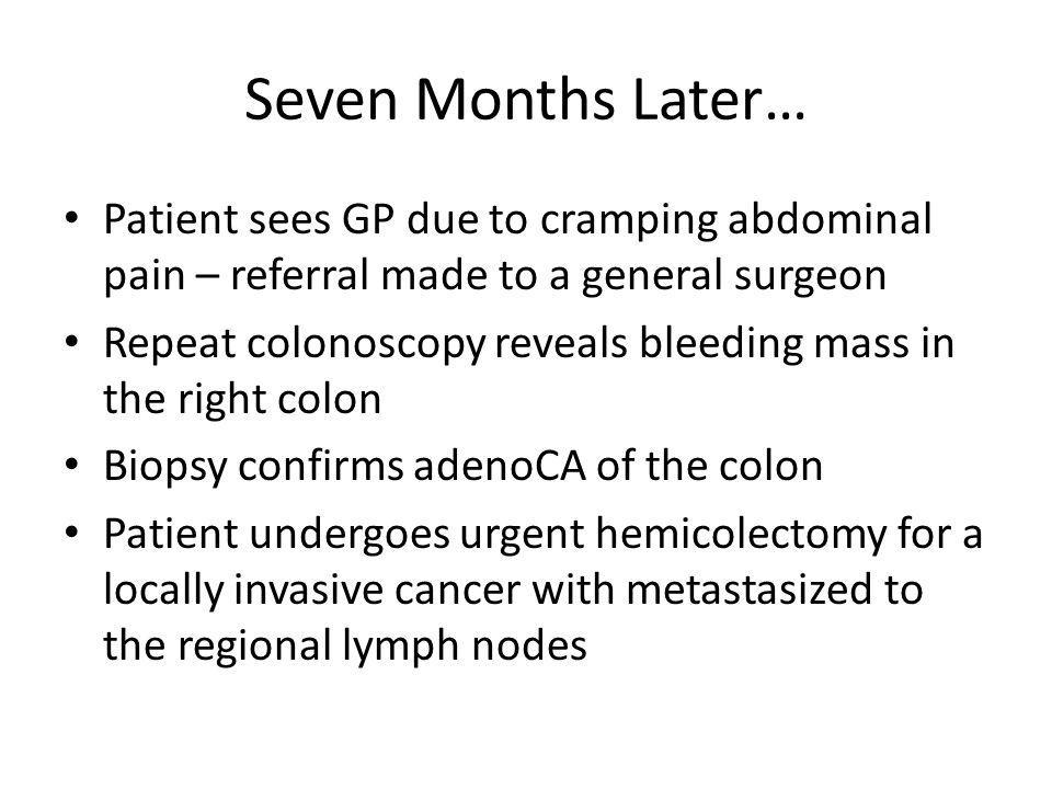 Seven Months Later… Patient sees GP due to cramping abdominal pain – referral made to a general surgeon Repeat colonoscopy reveals bleeding mass in the right colon Biopsy confirms adenoCA of the colon Patient undergoes urgent hemicolectomy for a locally invasive cancer with metastasized to the regional lymph nodes