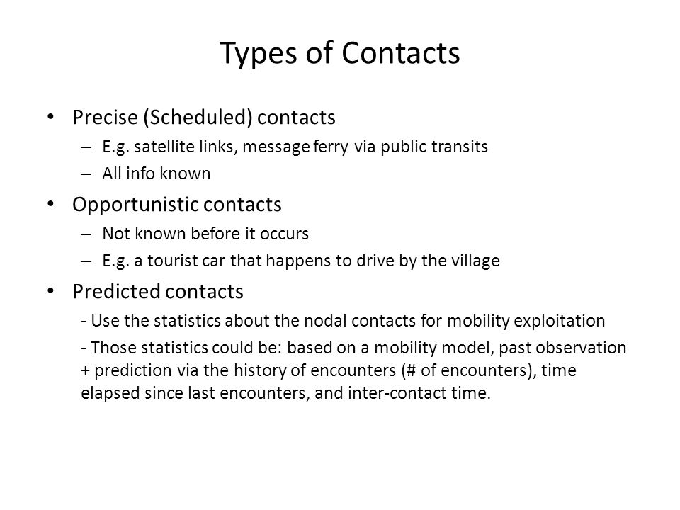 Types of Contacts Precise (Scheduled) contacts – E.g. satellite links, message ferry via public transits – All info known Opportunistic contacts – Not