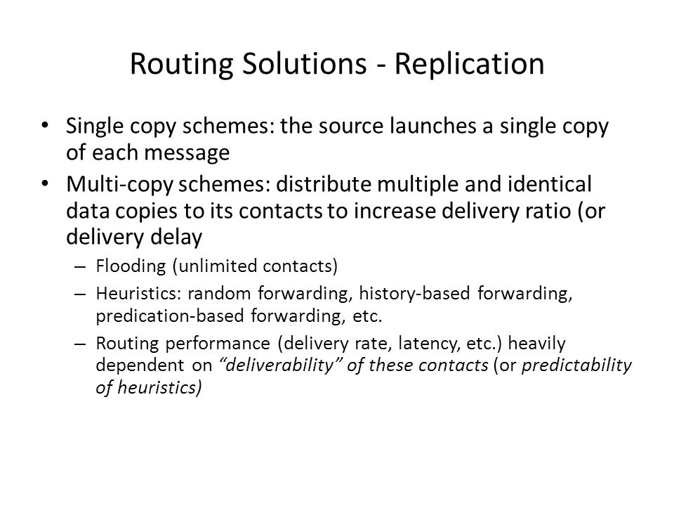 Routing Solutions - Replication Single copy schemes: the source launches a single copy of each message Multi-copy schemes: distribute multiple and identical data copies to its contacts to increase delivery ratio (or delivery delay – Flooding (unlimited contacts) – Heuristics: random forwarding, history-based forwarding, predication-based forwarding, etc.
