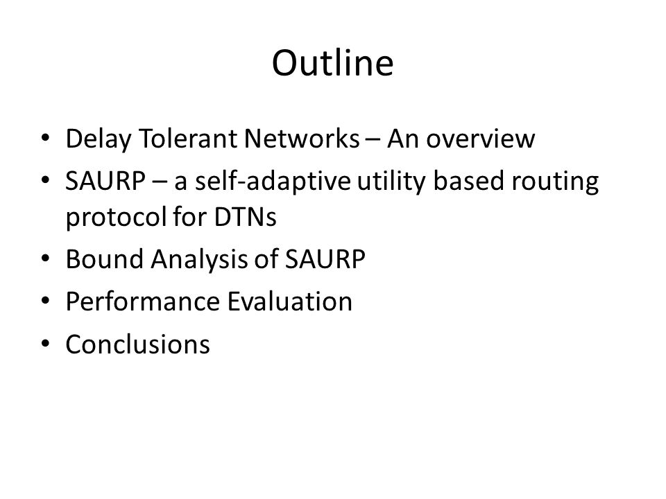 Outline Delay Tolerant Networks – An overview SAURP – a self-adaptive utility based routing protocol for DTNs Bound Analysis of SAURP Performance Evaluation Conclusions