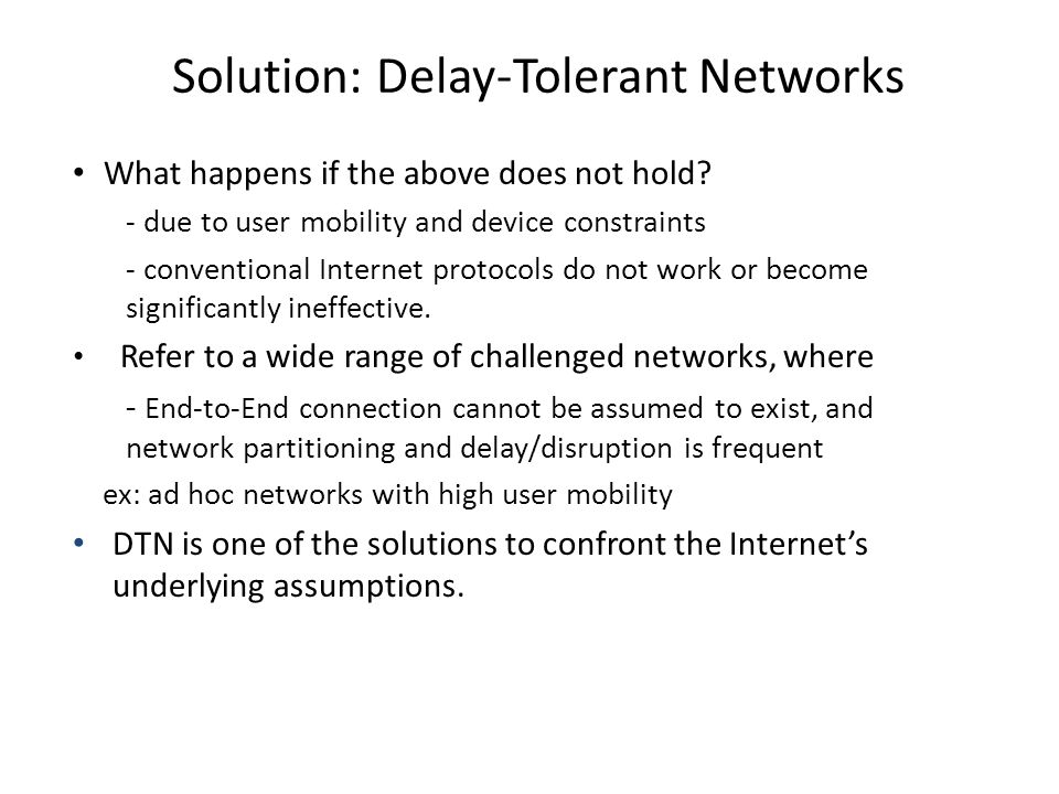 Solution: Delay-Tolerant Networks What happens if the above does not hold? - due to user mobility and device constraints - conventional Internet proto