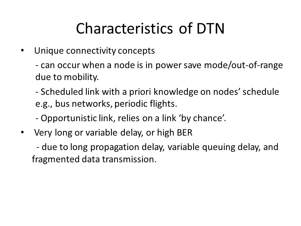Characteristics of DTN Unique connectivity concepts - can occur when a node is in power save mode/out-of-range due to mobility. - Scheduled link with