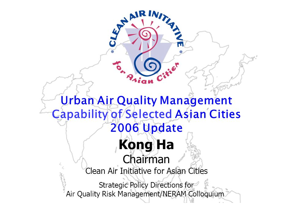 Strengthening the air quality management community in Asia www.cleanairnet.org/caiasia Urban Air Quality Management Capability of Selected Asian Cities 2006 Update Sustainable Urban Mobility in Asia A CAI-Asia Program Kong Ha Chairman Clean Air Initiative for Asian Cities Strategic Policy Directions for Air Quality Risk Management/NERAM Colloquium