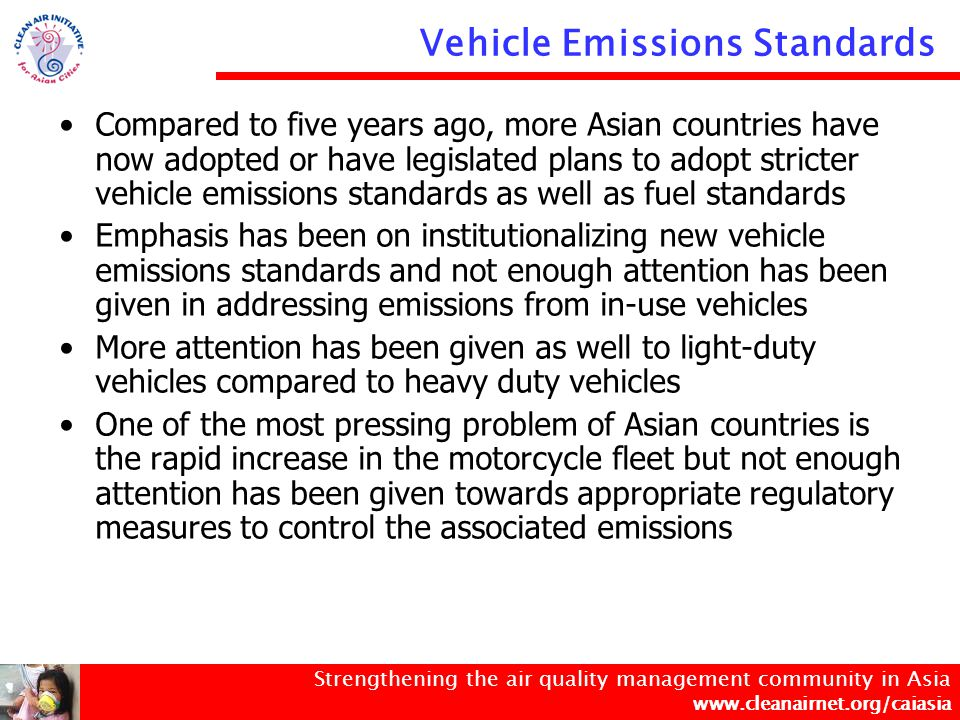 Strengthening the air quality management community in Asia www.cleanairnet.org/caiasia Compared to five years ago, more Asian countries have now adopted or have legislated plans to adopt stricter vehicle emissions standards as well as fuel standards Emphasis has been on institutionalizing new vehicle emissions standards and not enough attention has been given in addressing emissions from in-use vehicles More attention has been given as well to light-duty vehicles compared to heavy duty vehicles One of the most pressing problem of Asian countries is the rapid increase in the motorcycle fleet but not enough attention has been given towards appropriate regulatory measures to control the associated emissions Vehicle Emissions Standards
