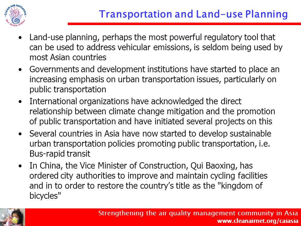 Strengthening the air quality management community in Asia www.cleanairnet.org/caiasia Transportation and Land-use Planning Land-use planning, perhaps the most powerful regulatory tool that can be used to address vehicular emissions, is seldom being used by most Asian countries Governments and development institutions have started to place an increasing emphasis on urban transportation issues, particularly on public transportation International organizations have acknowledged the direct relationship between climate change mitigation and the promotion of public transportation and have initiated several projects on this Several countries in Asia have now started to develop sustainable urban transportation policies promoting public transportation, i.e.