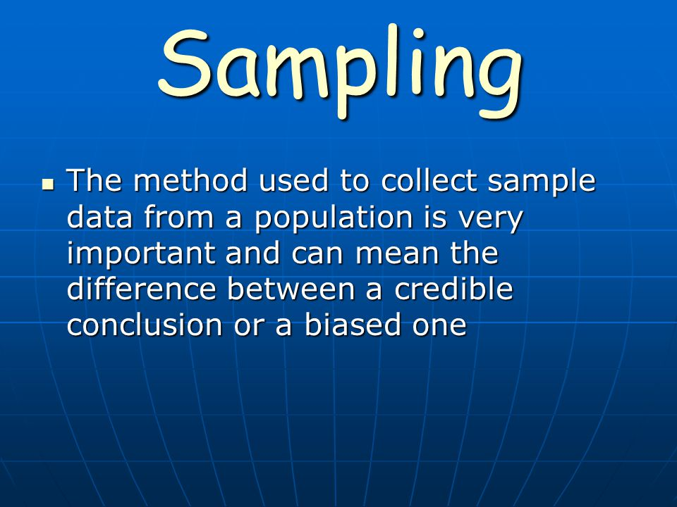 Sampling The method used to collect sample data from a population is very important and can mean the difference between a credible conclusion or a biased one The method used to collect sample data from a population is very important and can mean the difference between a credible conclusion or a biased one