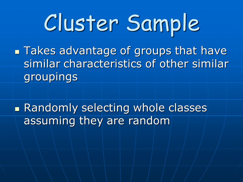 Cluster Sample Takes advantage of groups that have similar characteristics of other similar groupings Takes advantage of groups that have similar characteristics of other similar groupings Randomly selecting whole classes assuming they are random Randomly selecting whole classes assuming they are random