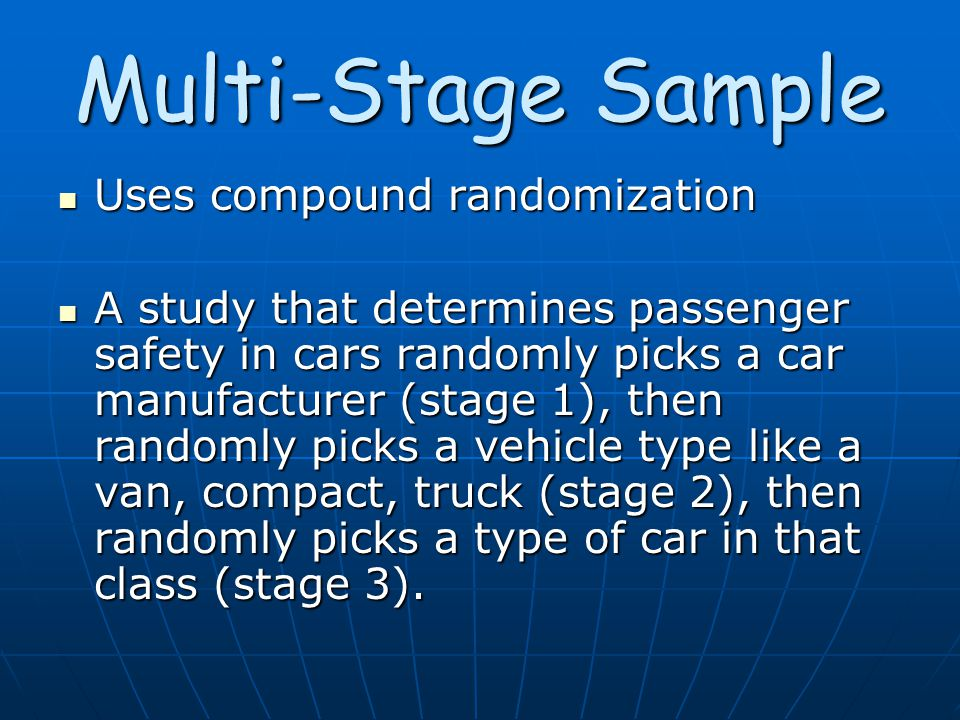 Multi-Stage Sample Uses compound randomization Uses compound randomization A study that determines passenger safety in cars randomly picks a car manufacturer (stage 1), then randomly picks a vehicle type like a van, compact, truck (stage 2), then randomly picks a type of car in that class (stage 3).