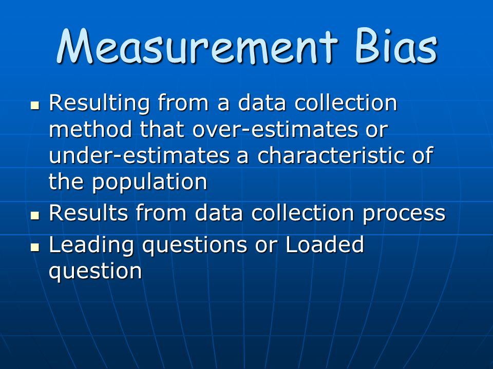 Measurement Bias Resulting from a data collection method that over-estimates or under-estimates a characteristic of the population Resulting from a data collection method that over-estimates or under-estimates a characteristic of the population Results from data collection process Results from data collection process Leading questions or Loaded question Leading questions or Loaded question