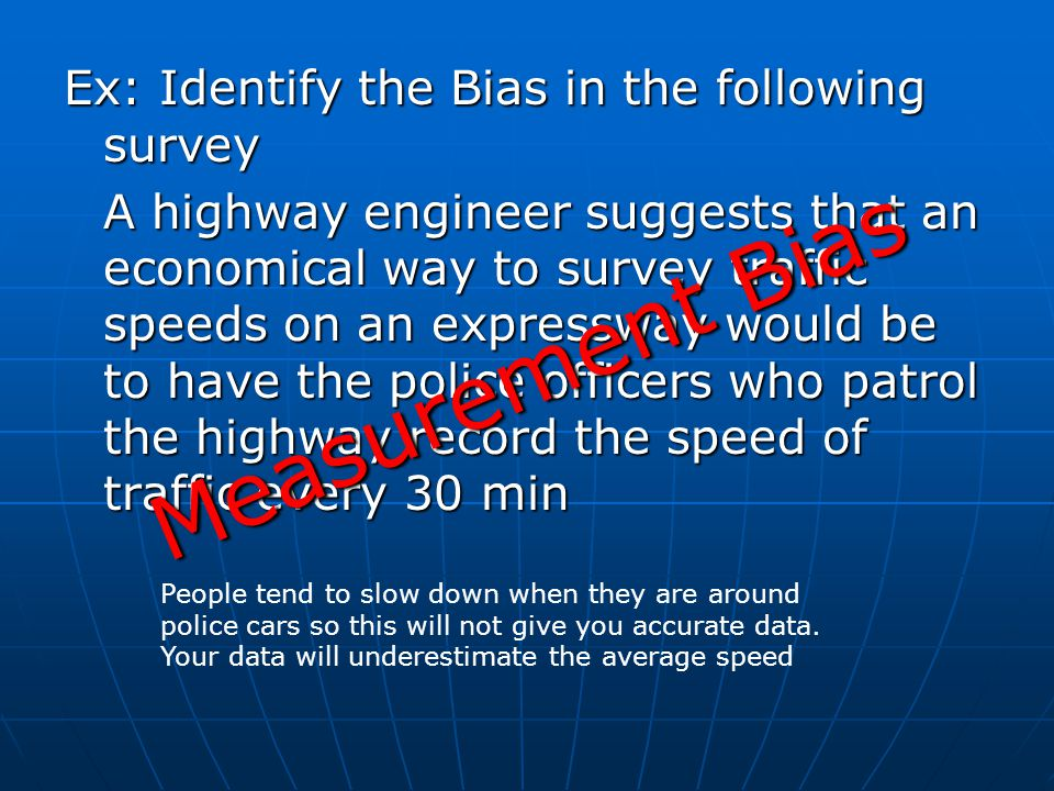 Ex: Identify the Bias in the following survey A highway engineer suggests that an economical way to survey traffic speeds on an expressway would be to have the police officers who patrol the highway record the speed of traffic every 30 min People tend to slow down when they are around police cars so this will not give you accurate data.