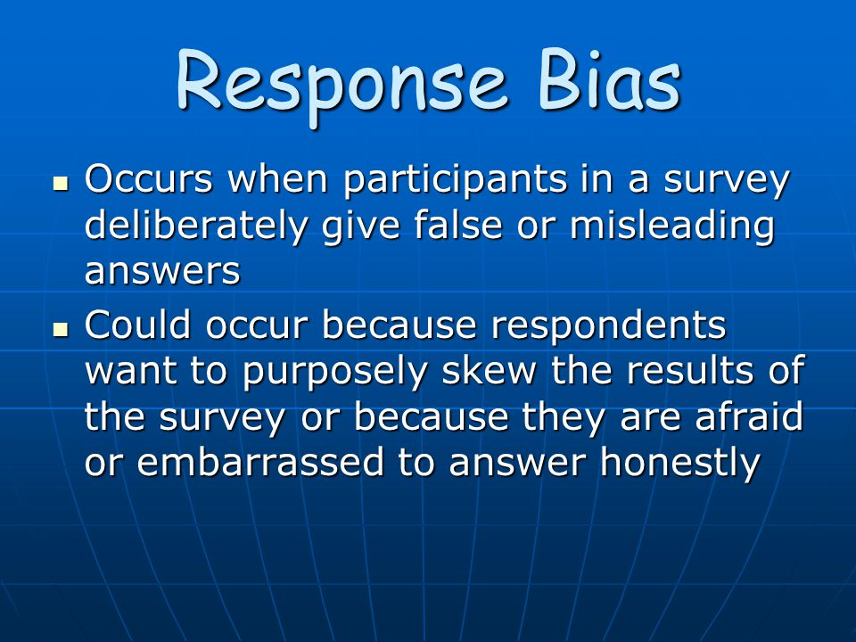 Response Bias Occurs when participants in a survey deliberately give false or misleading answers Occurs when participants in a survey deliberately give false or misleading answers Could occur because respondents want to purposely skew the results of the survey or because they are afraid or embarrassed to answer honestly Could occur because respondents want to purposely skew the results of the survey or because they are afraid or embarrassed to answer honestly