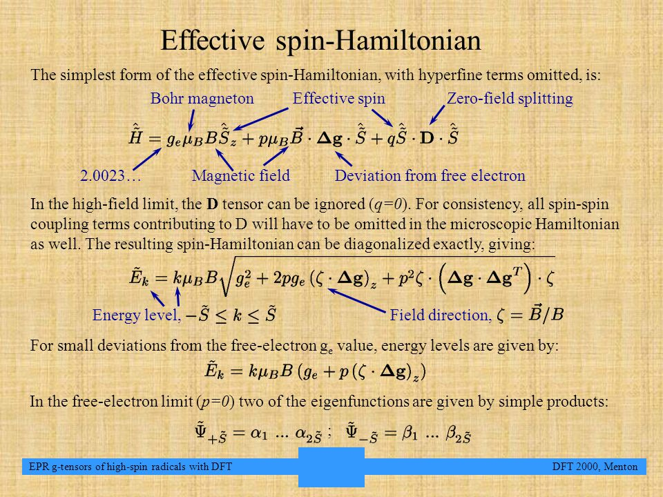 3 EPR g-tensors of high-spin radicals with DFT DFT 2000, Menton Effective spin-Hamiltonian The simplest form of the effective spin-Hamiltonian, with hyperfine terms omitted, is: For small deviations from the free-electron g e value, energy levels are given by: In the high-field limit, the D tensor can be ignored (q=0).