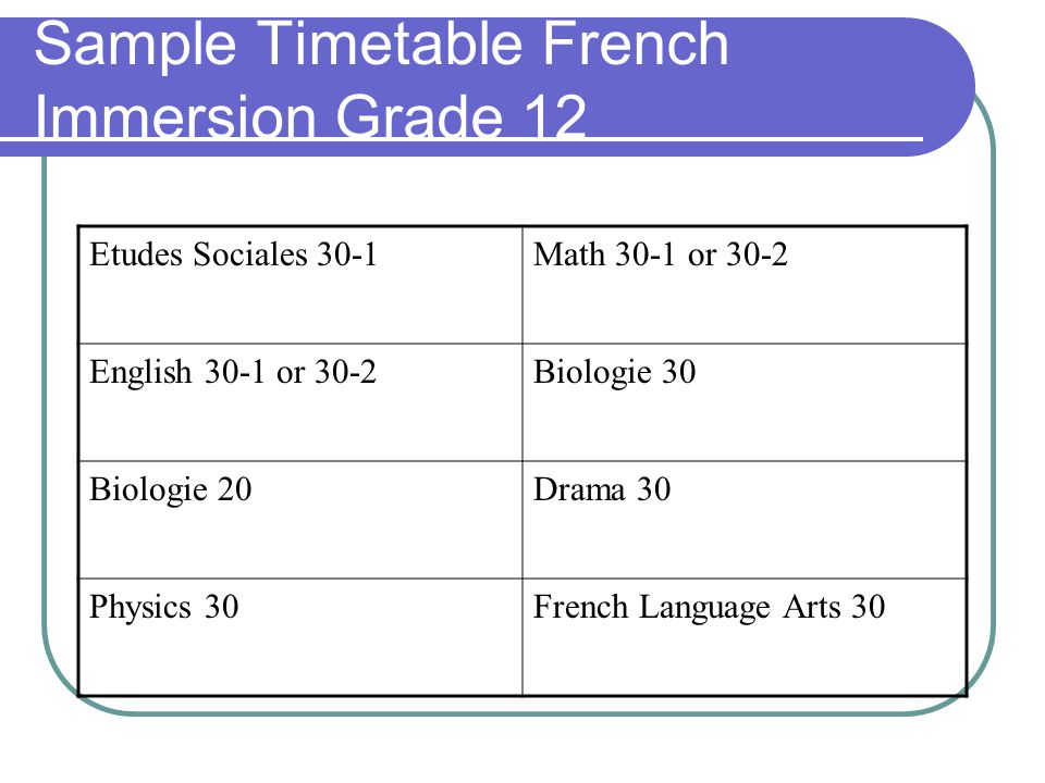 Sample Timetable French Immersion Grade 12 Etudes Sociales 30-1Math 30-1 or 30-2 English 30-1 or 30-2Biologie 30 Biologie 20Drama 30 Physics 30French